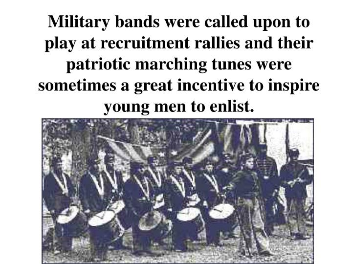 Military bands were called upon to play at recruitment rallies and their patriotic marching tunes were sometimes a great incentive to inspire young men to enlist.