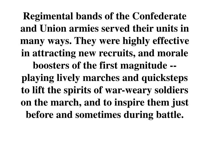 Regimental bands of the Confederate and Union armies served their units in many ways. They were highly effective in attracting new recruits, and morale boosters of the first magnitude -- playing lively marches and quicksteps to lift the spirits of war-weary soldiers on the march, and to inspire them just before and sometimes during battle.