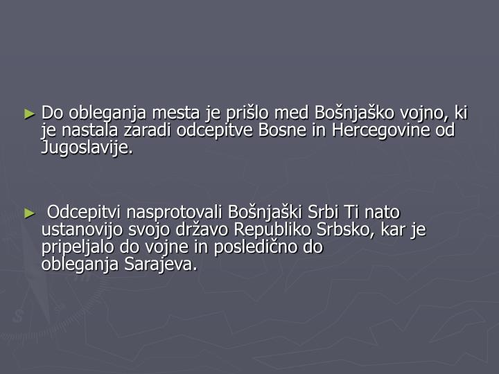 Do obleganja mesta je prišlo medBošnjaško vojno, ki je nastala zaradi odcepitveBosne in Hercegovineod Jugoslavije.