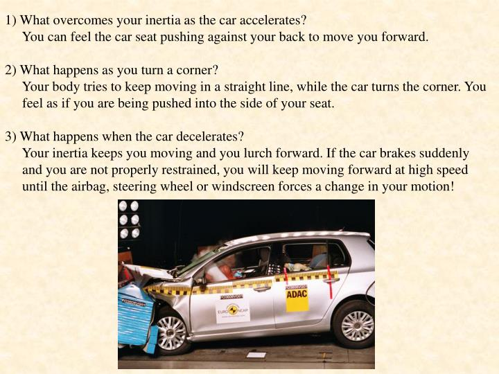 1) What overcomes your inertia as the car accelerates?