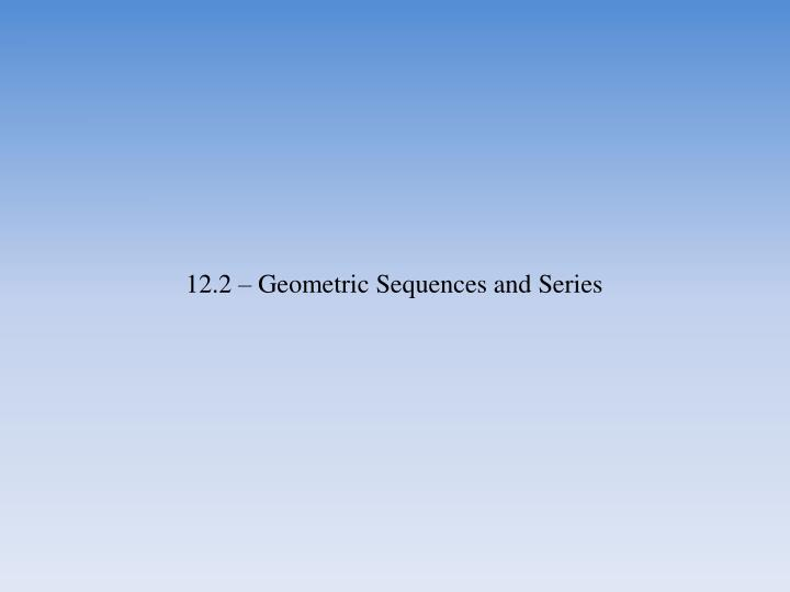 12.2 – Geometric Sequences and Series