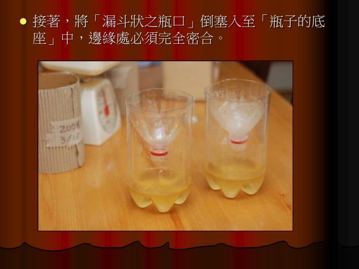 接著,將「漏斗狀之瓶口」倒塞入至「瓶子的底座」中,邊緣處必須完全密合。