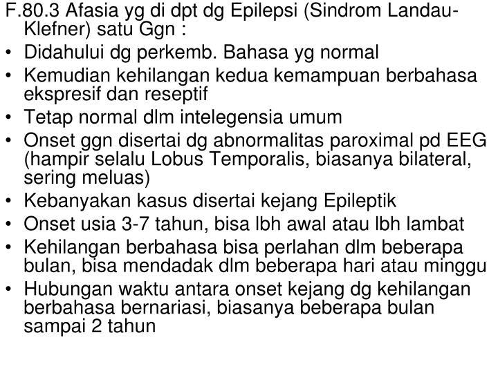 F.80.3 Afasia yg di dpt dg Epilepsi (Sindrom Landau-Klefner) satu Ggn :