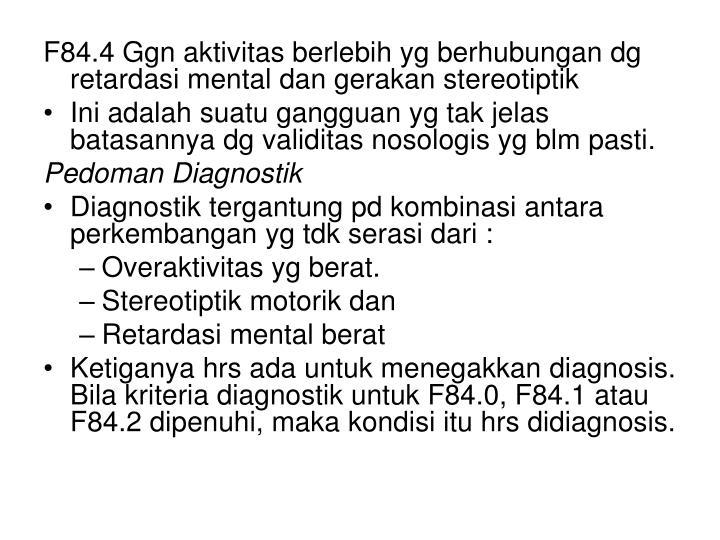 F84.4 Ggn aktivitas berlebih yg berhubungan dg retardasi mental dan gerakan stereotiptik