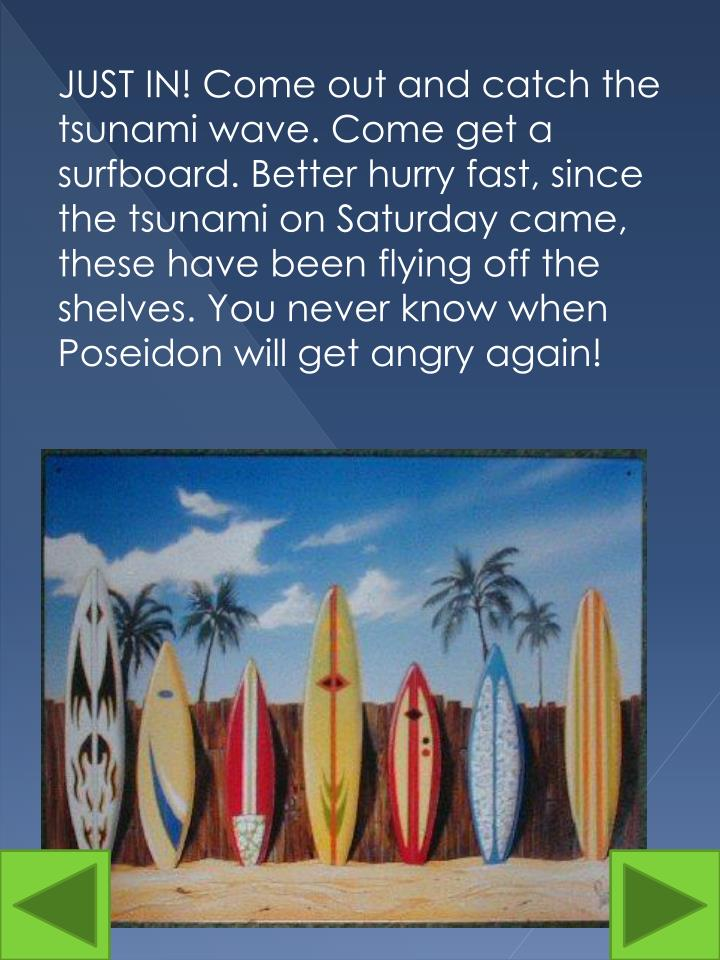 JUST IN! Come out and catch the tsunami wave. Come get a surfboard. Better hurry fast, since the tsunami on Saturday came, these have been flying off the shelves. You never know when Poseidon will get angry again!