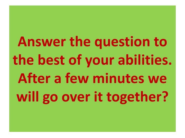 Answer the question to the best of your abilities.  After a few minutes we will go over it together?