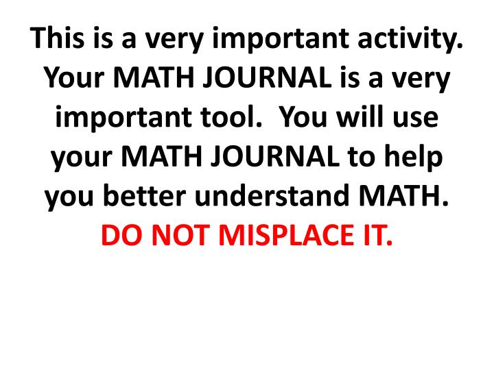 This is a very important activity.  Your MATH JOURNAL is a very important tool.  You will use your MATH JOURNAL to help you better understand MATH.