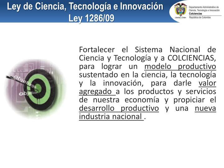 Fortalecer el Sistema Nacional de Ciencia y Tecnología y a COLCIENCIAS, para lograr un