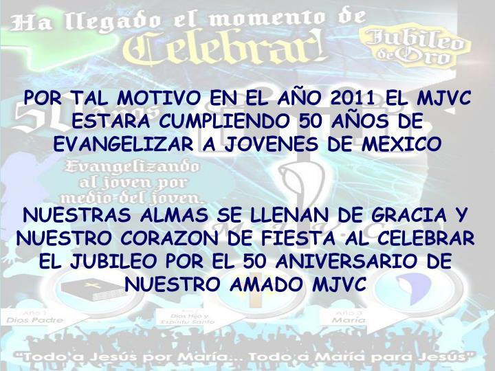 POR TAL MOTIVO EN EL AÑO 2011 EL MJVC ESTARA CUMPLIENDO 50 AÑOS DE EVANGELIZAR A JOVENES DE MEXICO