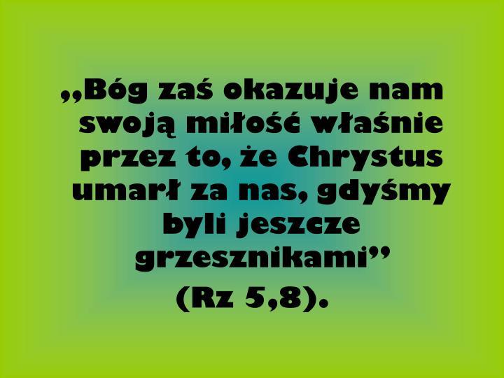 """""""Bóg zaś okazuje nam swoją miłość właśnie przez to, że Chrystus umarł za nas, gdyśmy byli jeszcze grzesznikami"""""""