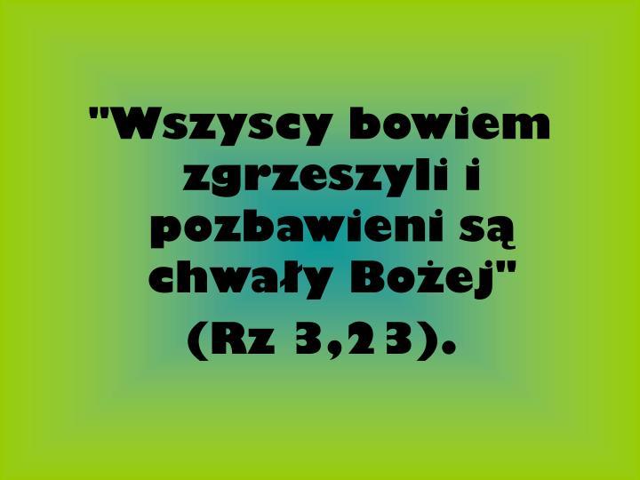 """""""Wszyscy bowiem zgrzeszyli i pozbawieni są chwały Bożej"""""""