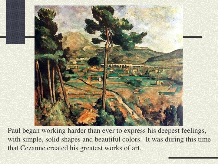 Paul began working harder than ever to express his deepest feelings, with simple, solid shapes and beautiful colors.  It was during this time that Cezanne created his greatest works of art.