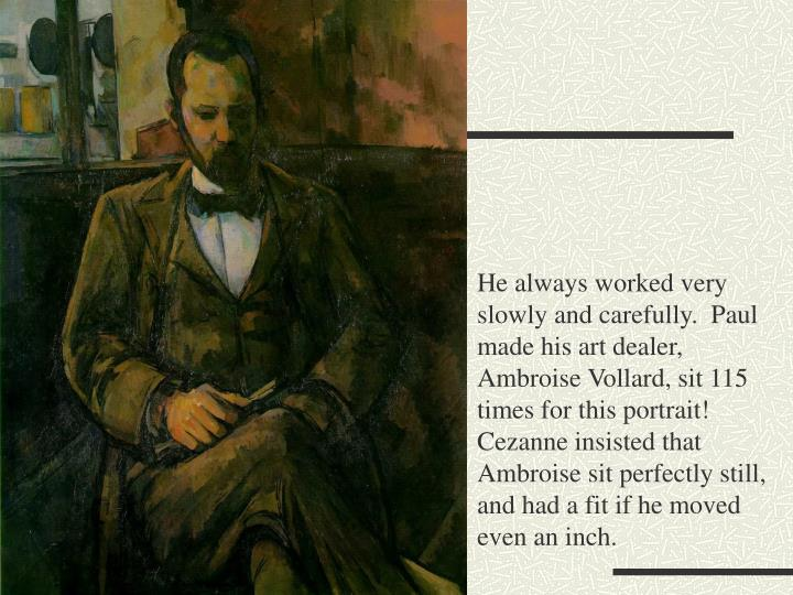 He always worked very slowly and carefully.  Paul made his art dealer, Ambroise Vollard, sit 115 times for this portrait!  Cezanne insisted that Ambroise sit perfectly still, and had a fit if he moved even an inch.