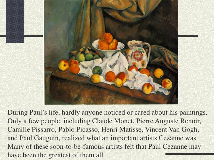 During Paul's life, hardly anyone noticed or cared about his paintings.  Only a few people, including Claude Monet, Pierre Auguste Renoir, Camille Pissarro, Pablo Picasso, Henri Matisse, Vincent Van Gogh, and Paul Gauguin, realized what an important artists Cezanne was.  Many of these soon-to-be-famous artists felt that Paul Cezanne may have been the greatest of them all.