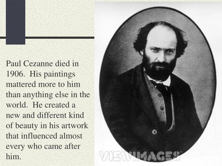 Paul Cezanne died in 1906.  His paintings mattered more to him than anything else in the world.  He created a new and different kind of beauty in his artwork that influenced almost every who came after him.