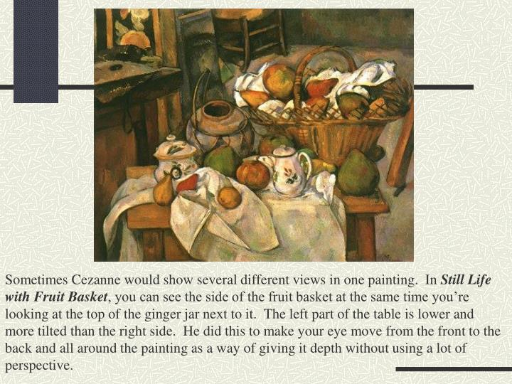 Sometimes Cezanne would show several different views in one painting.  In