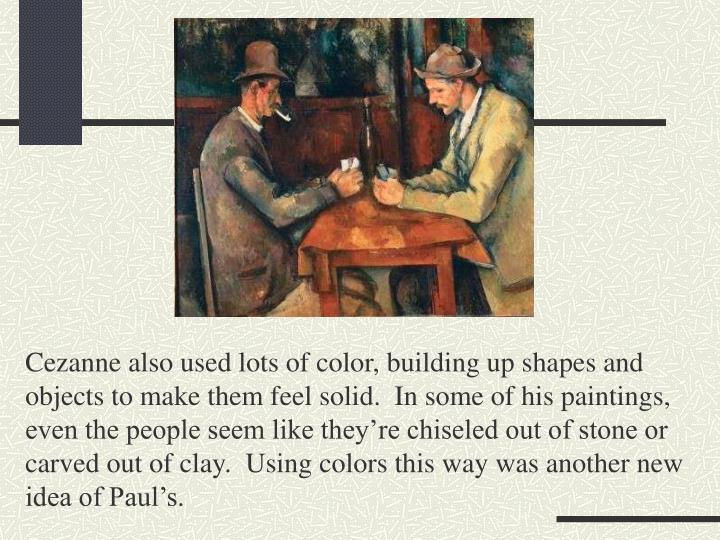Cezanne also used lots of color, building up shapes and objects to make them feel solid.  In some of his paintings, even the people seem like they're chiseled out of stone or carved out of clay.  Using colors this way was another new idea of Paul's.