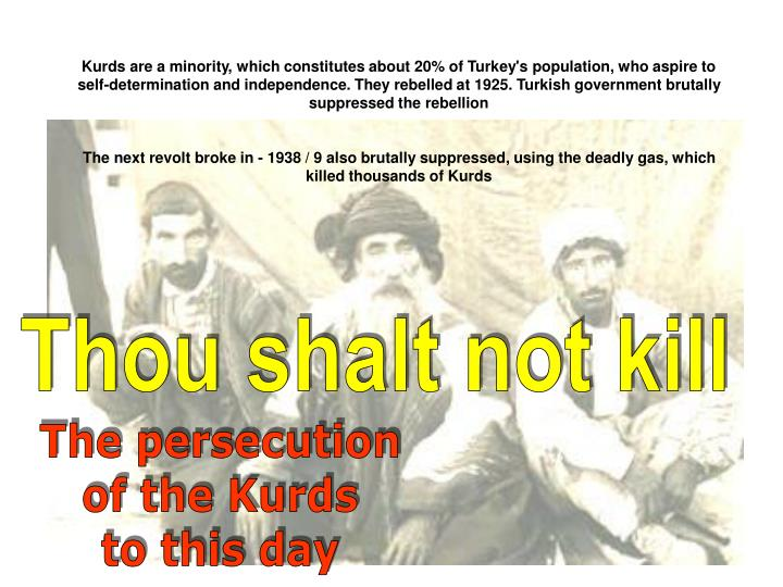Kurds are a minority, which constitutes about 20% of Turkey's population, who aspire to self-determination and independence. They rebelled at 1925. Turkish government brutally suppressed the rebellion