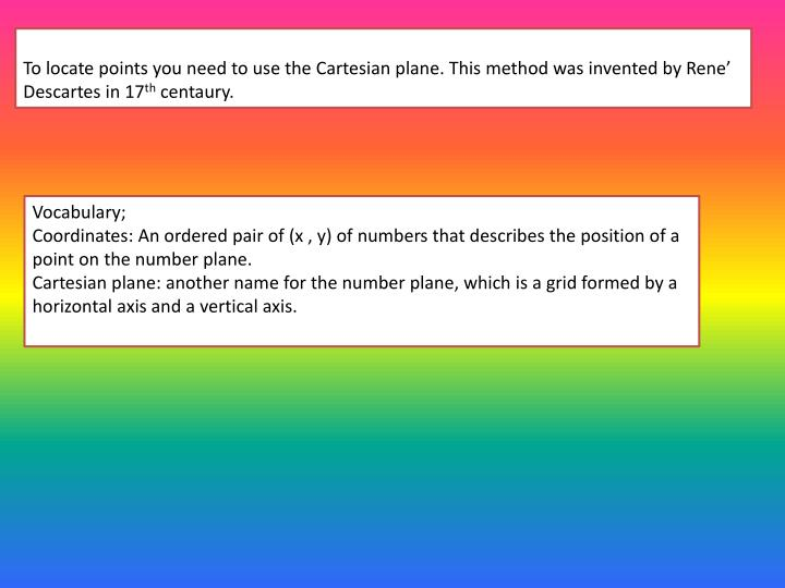 To locate points you need to use the Cartesian plane. This method was invented by Rene' Descartes ...