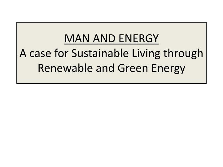 man and energy a case for sustainable living through renewable and green energy n.