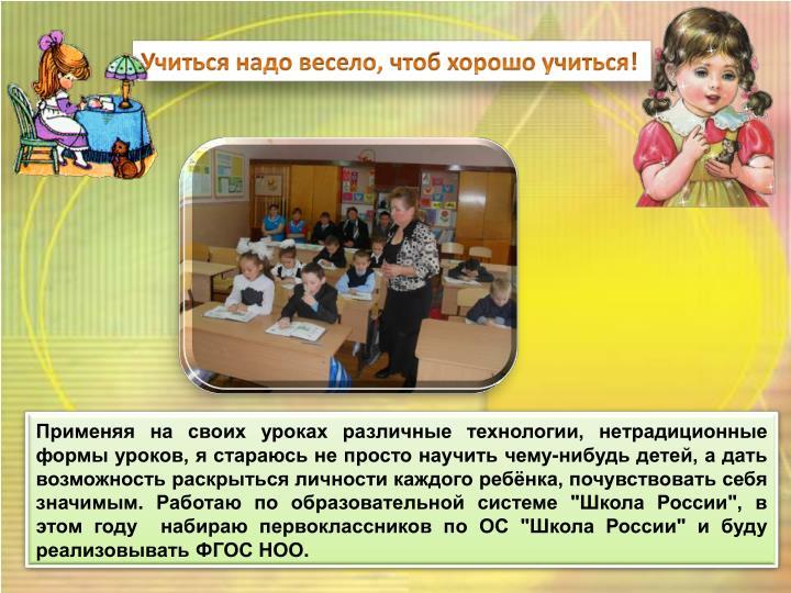 """Применяя на своих уроках различные технологии, нетрадиционные формы уроков, я стараюсь не просто научить чему-нибудь детей, а дать возможность раскрыться личности каждого ребёнка, почувствовать себя значимым. Работаю по образовательной системе """"Школа России"""", в этом году  набираю первоклассников по ОС """"Школа России"""" и буду реализовывать ФГОС НОО."""