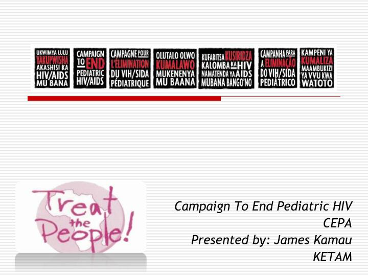 Campaign to end pediatric hiv cepa presented by james kamau ketam