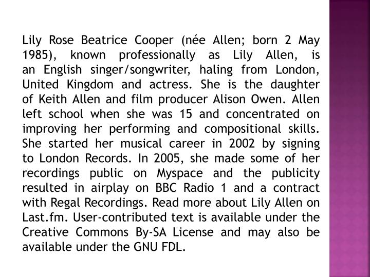 Lily Rose Beatrice Cooper (née Allen; born 2 May 1985), known professionally as Lily Allen, is an ...