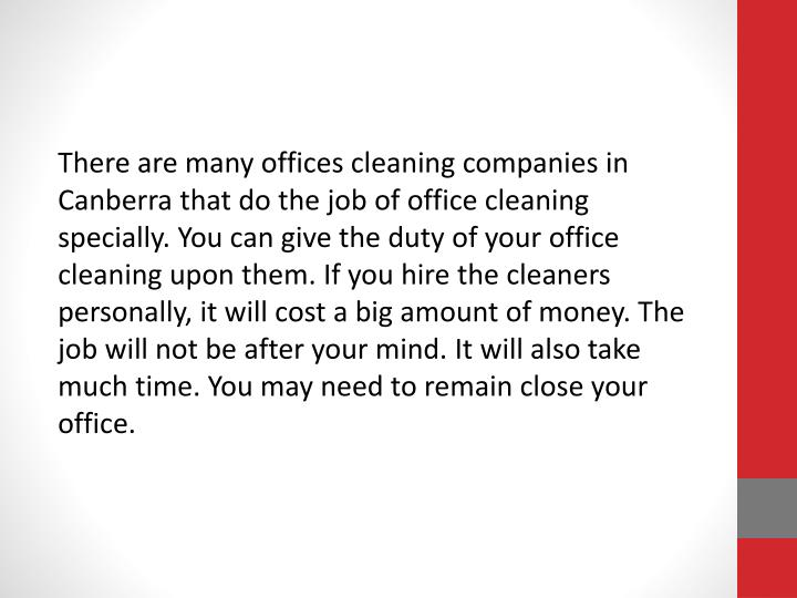 There are many offices cleaning companies in Canberra that do the job of office cleaning specially. You can give the duty of your office cleaning upon them. If you hire the cleaners personally, it will cost a big amount of money. The job will not be after your mind. It will also take much time. You may need to remain close your office.