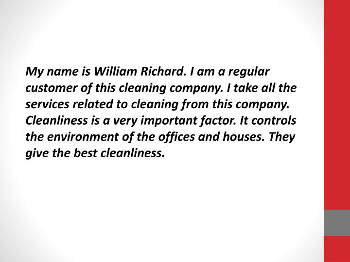 My name is William Richard. I am a regular customer of this cleaning company. I take all the services related to cleaning from this company. Cleanliness is a very important factor. It controls the environment of the offices and houses. They give the best cleanliness.