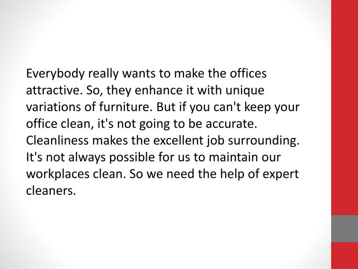 Everybody really wants to make the offices attractive. So, they enhance it with unique variations of furniture. But if you can't keep your office clean, it's not going to be accurate. Cleanliness makes the excellent job surrounding. It's not always possible for us to maintain our workplaces clean. So we need the help of expert cleaners.