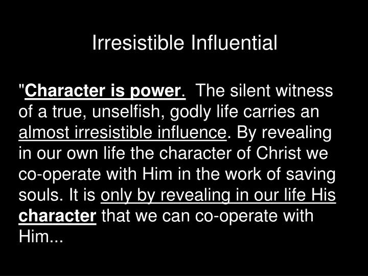 Irresistible Influential