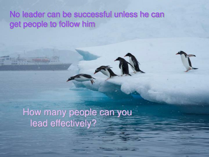 No leader can be successful unless he can get people to follow him