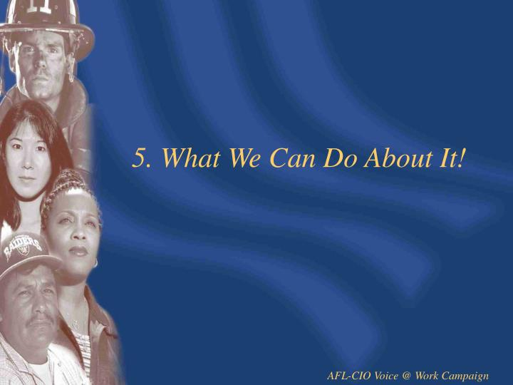 5. What We Can Do About It!