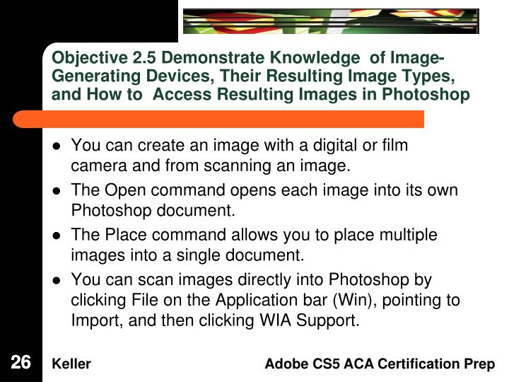 Objective 2.5 Demonstrate Knowledge  of Image-Generating Devices, Their Resulting Image Types, and How to  Access Resulting Images in Photoshop