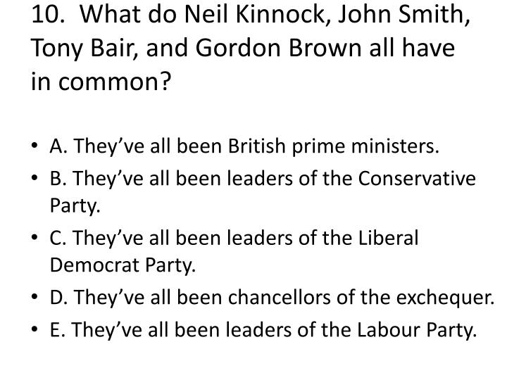 10.  What do Neil Kinnock, John Smith, Tony Bair, and Gordon Brown all have in common?