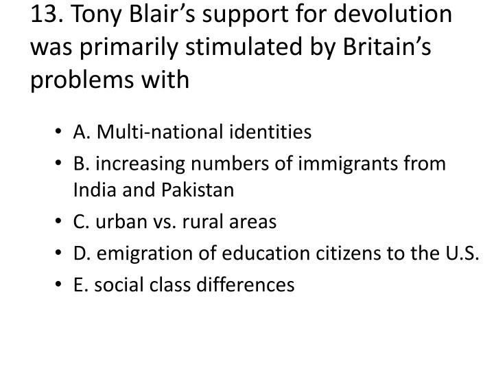 13. Tony Blair's support for devolution was primarily stimulated by Britain's problems with