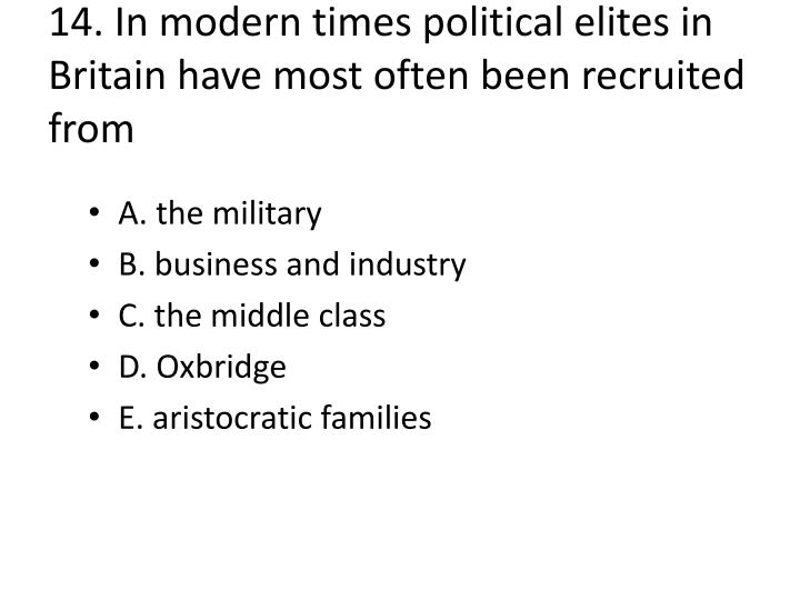 14. In modern times political elites in Britain have most often been recruited from