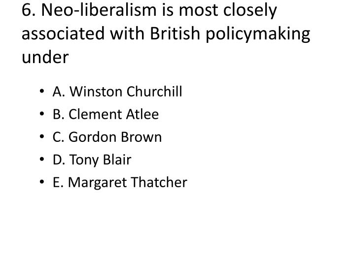 6. Neo-liberalism is most closely associated with British policymaking under