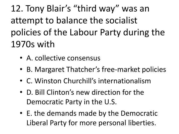 "12. Tony Blair's ""third way"" was an attempt to balance the socialist policies of the"