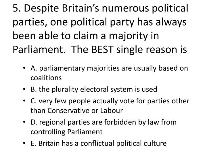 5. Despite Britain's numerous political parties, one political party has always been able to claim a majority in Parliament.  The BEST single reason is