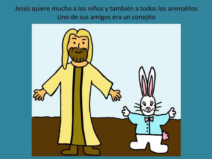 Jes s quiere mucho a los ni os y tambi n a todos los animalitos uno de sus amigos era un conejito