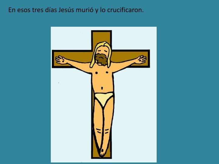 En esos tres días Jesús murió y lo crucificaron.