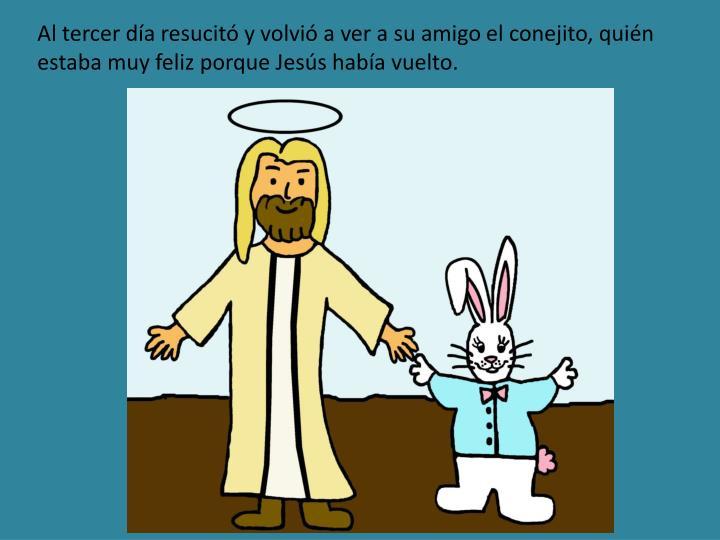 Al tercer día resucitó y volvió a ver a su amigo el conejito, quién estaba muy feliz porque Jesús había vuelto.