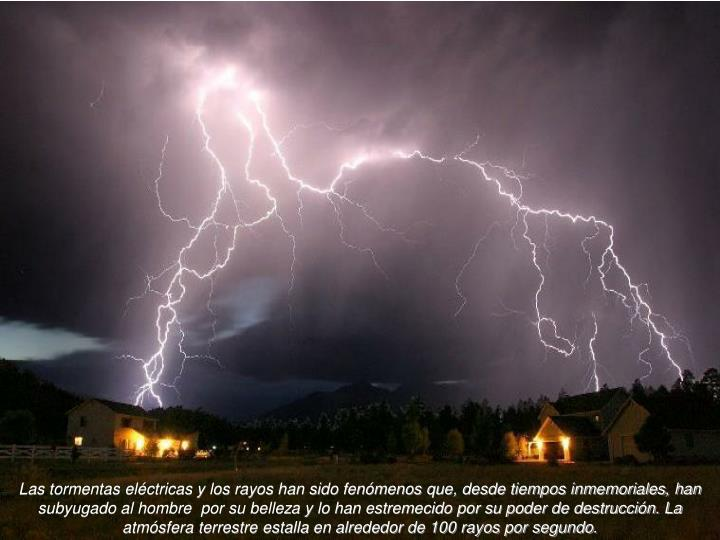 Las tormentas eléctricas y los rayos han sido fenómenos que, desde tiempos inmemoriales, han subyugado al hombre  por su belleza y lo han estremecido por su poder de destrucción. La atmósfera terrestre estalla en alrededor de 100 rayos por segundo.