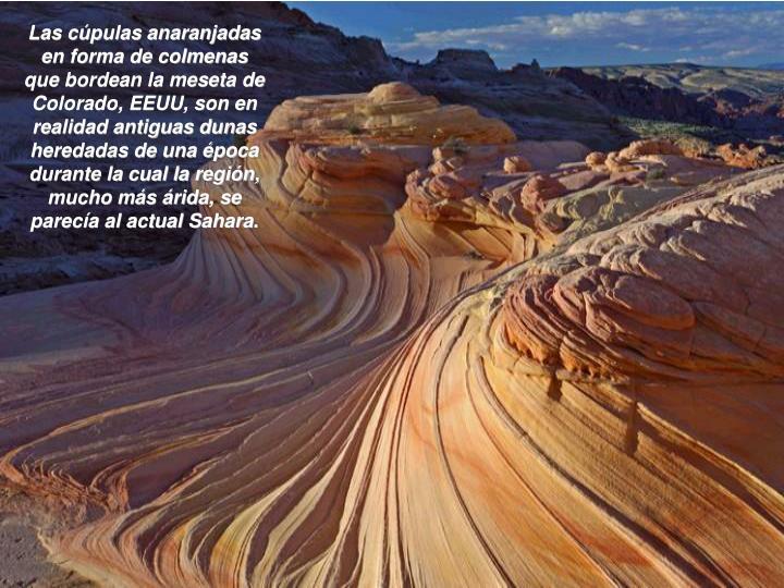 Las cúpulas anaranjadas en forma de colmenas que bordean la meseta de Colorado, EEUU, son en realidad antiguas dunas heredadas de una época durante la cual la región, mucho más árida, se parecía al actual Sahara.