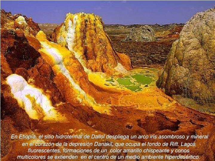 En Etiopía, el sitio hidrotermal de Dallol despliega un arco iris asombroso y mineral en el corazón de la depresión Danakil, que ocupa el fondo de Rift. Lagos fluorescentes,