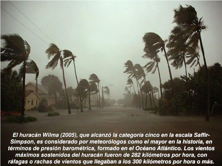 El huracán Wilma (2005), que alcanzó la categoría cinco en la escala Saffir-Simpson, es considerado por meteorólogos como el mayor en la historia, en términos de presión barométrica, formado en el Océano Atlántico. Los vientos máximos sostenidos del huracán fueron de 282 kilómetros por hora, con ráfagas o rachas de vientos que llegaban a los 300 kilómetros por hora o más.