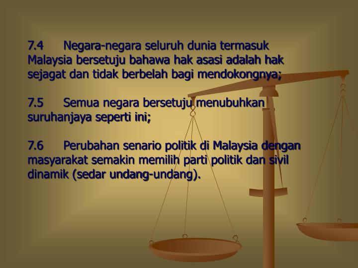 7.4Negara-negara seluruh dunia termasuk Malaysia bersetuju bahawa hak asasi adalah hak sejagat dan tidak berbelah bagi mendokongnya;