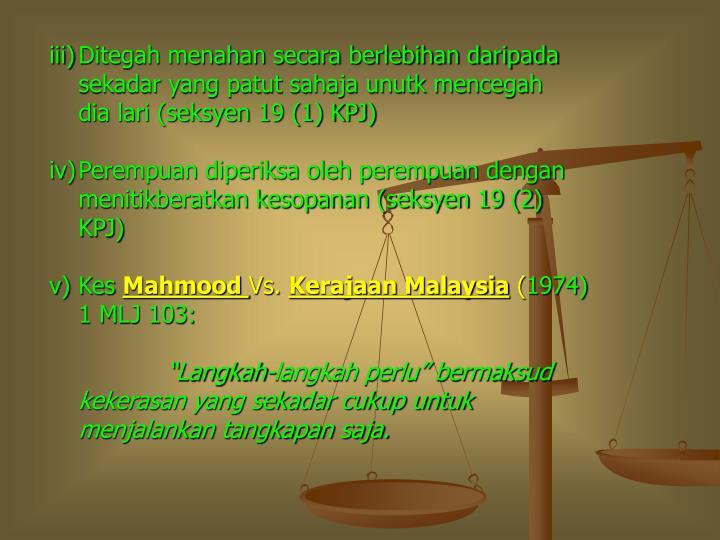 Ditegah menahan secara berlebihan daripada sekadar yang patut sahaja unutk mencegah       dia lari (seksyen 19 (1) KPJ)