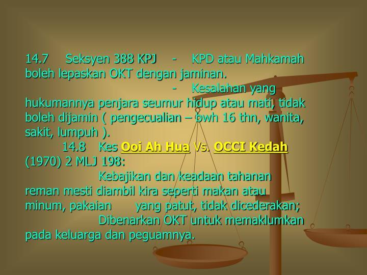 14.7 Seksyen 388 KPJ-    KPD atau Mahkamah boleh lepaskan OKT dengan jaminan.